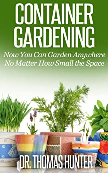 Container Gardening: Now You Can Garden Anywhere No Matter How Small the Space (Container Gardening Made Easy - Ideas, Concepts, and Inspiration to Build a Wonderful Garden) by [Hunter, Thomas]