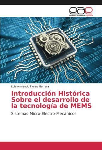 Introducción Histórica Sobre el desarrollo de la tecnología de MEMS: Sistemas-Micro-Electro-Mecánicos por Luis Armando Flores Herrera
