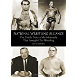 National Wrestling Alliance: The Untold Story of the Monopoly that Strangled Pro Wrestling: The Untold Story of the Monopoly That Strangled Professional Wrestling
