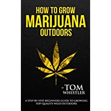 How to Grow Marijuana: Outdoors - A Step-by-Step Beginner's Guide to Growing Top-Quality Weed Outdoors
