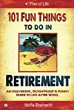 101 Fun Things to do in Retirement: An Irreverent, Outrageous & Funny Guide to Life A...