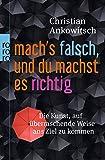 Mach's falsch, und du machst es richtig: Die Kunst, auf überraschende Weise ans Ziel zu kommen - Christian Ankowitsch