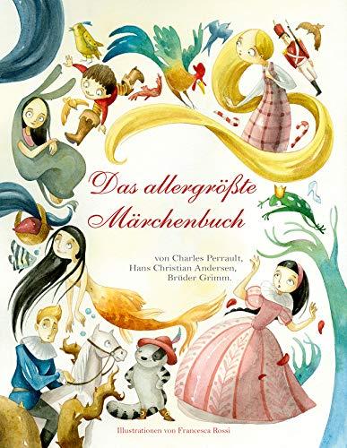 Das allergrößte Märchenbuch: Charles Perrault, Hans Christian Andersen, Brüder Grimm. Die schönsten Klassiker. Märchen-Sammlung für Kinder ab 5 Jahren -