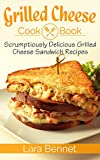 Grilled Cheese Cookbook: Scrumptiously Delicious Grilled Cheese Sandwich Recipes