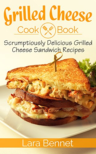 Grilled Cheese Cookbook: Scrumptiously Delicious Grilled Cheese Sandwich Recipes (English Edition) de [