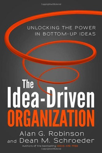 The Idea-Driven Organization: Unlocking the Power in Bottom-Up Ideas by Robinson, Alan G., Schroeder, Dean M. (2014) Hardcover