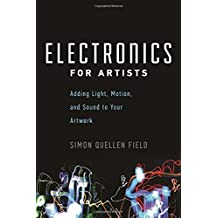 Electronics for Artists: Adding Light, Motion, and Sound to Your Artwork by Simon Quellen Field (2015-02-01)
