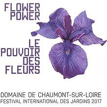 Le pouvoir des fleurs : Festival international des jardins 2017, Domaine de Chaumont-sur-Loire