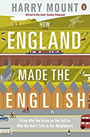 How England Made the English: From Why We Drive on the Left to Why We Don't Talk to Our Neighb