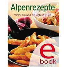 Alpenrezepte: Unsere 100 besten Rezepte in einem Kochbuch (German Edition)
