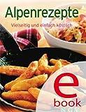 Alpenrezepte: Unsere 100 besten Rezepte in einem Kochbuch