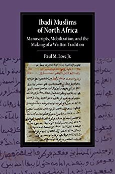 Ibadi Muslims of North Africa: Manuscripts, Mobilization, and the Making of a Written Tradition (Cambridge Studies in Islamic Civilization) by [Love, Jr, Paul M.]