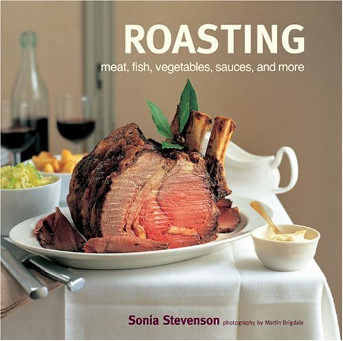 Roasting: Meat, Fish, Vegetables, Sauces, and More by Sonia Stevenson (2004-10-02)