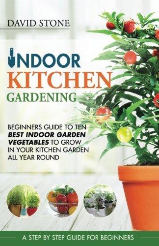 Indoor Kitchen Gardening: Beginners Guide to Ten Best Vegetables to Grow in Your Kitchen Garden All Year Round by David Stone (2016-06-25)