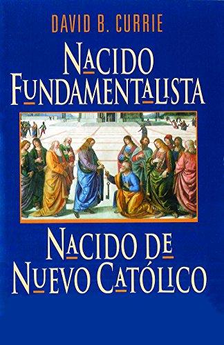 Nacido Fundamentalista, Nacido De Nuevo Catolico por David Currie