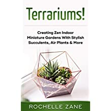 Terrariums!: Creating Zen Indoor Miniature Gardens With Stylish Succulents, Air Plants & More (English Edition)