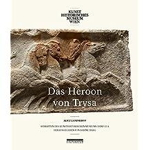 DAS HEROON VON TRYSA. Bd. 1 Textband: Ein Denkmal in Lykien zwischen Ost und West Untersuchungen zu Bildschmuck, Bauform und Grabinhaber (Schriften des Kunsthistorischen Museums)