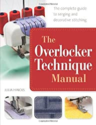 By Julia Hincks The Overlocker Technique Manual: The Complete Guide to Serging and Decorative Stitching