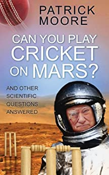 Can You Play Cricket on Mars?: And Other Scientific Questions Answered by [Moore, Patrick]