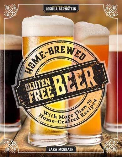 Home-Brewed Gluten-Free Beer: Make More Than 75 Craft Beer Recipes