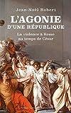 L' Agonie d'une République - La violence à Rome au temps de César