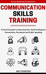 Communication Skills Training: A Practical Guide to Improving Your Social Intelligence, Presentation, Persuasi