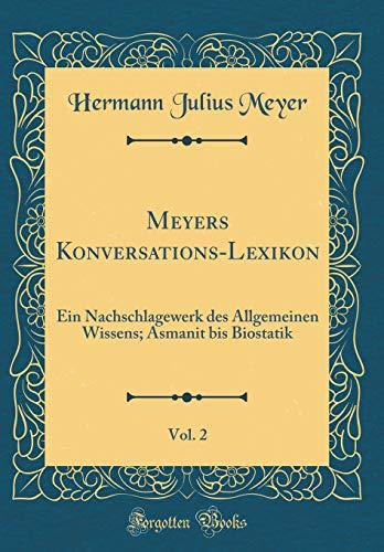 Meyers Konversations-Lexikon, Vol. 2: Ein Nachschlagewerk des Allgemeinen Wissens; Asmanit bis Biostatik (Classic Reprint)