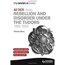 By Nicholas Fellows - My Revision Notes OCR A2 History: Rebellion and Disorder Under the Tudors 1485-1603 (MRN)