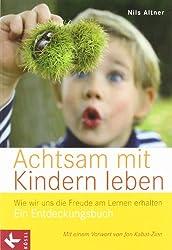 Achtsam mit Kindern leben: Wie wir uns die Freude am Lernen erhalten. Ein Entdeckungsbuch  - Mit einem Vorwort von Jon Kabat-Zinn