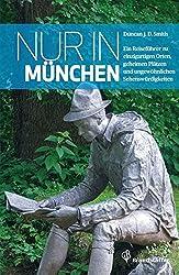 Nur in München: Ein Reiseführer zu einzigartigen Orten, geheimen Plätzen und ungewöhnlichen Sehenswürdigkeiten