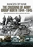 The Crushing of Army Group North 1944-1945 on the Eastern Front (Images of War)