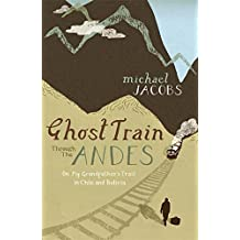 Ghost Train Through the Andes: On My Grandfather's Trail in Chile and Bolivia by Michael Jacobs (2006-08-10)