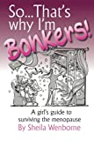 So...That's Why I'm Bonkers!: A girl's guide to surviving the menopause