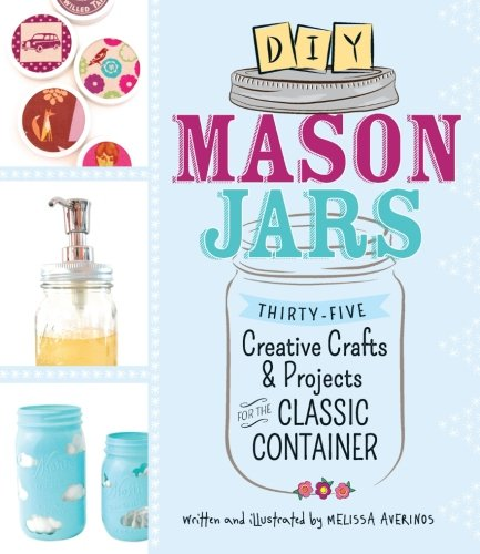 (DIY Mason Jars: Thirty-Five Creative Crafts and Projects for the Classic Container)