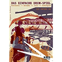 Das einfache Drum-Spiel: Patterns - Breaks - Soli - Konzepte, Funk - Rock - Jazz - HipHop - Linearbeats - Latin - Funk - Double Bass - Polyrhythmik - ungerade Taktarten - Breakbeats - Drum 'N' Bass