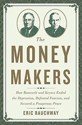 The Money Makers: How Roosevelt and Keynes Ended the Depression, Defeated Fascism, and Secured a Prosperous Peace by Eric Rauchway (2015-10-27)