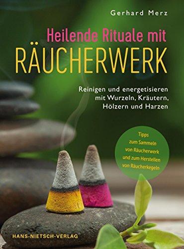 Heilende Rituale mit Räucherwerk: Reinigen und energetisieren mit Wurzeln, Kräutern, Hölzern und Harzen