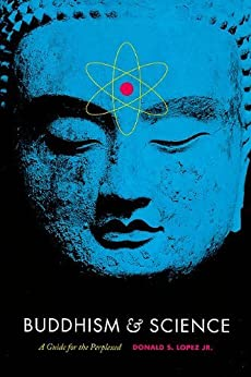 Buddhism and Science: A Guide for the Perplexed (Buddhism and Modernity) by [Lopez Jr., Donald S.]