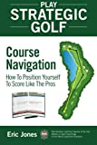 Play Strategic Golf: Course Navigation: How to Position Yourself to Score Like the Pros: Volume 1