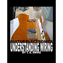 Guitar Electronics Understanding Wiring and Diagrams Learn step by step how to completely wire your electric guitar (English Edition)