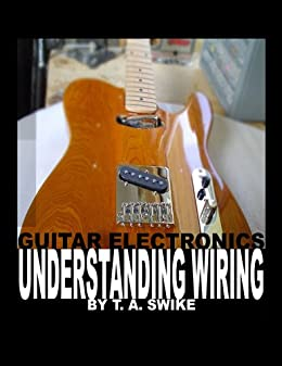 Guitar Electronics Understanding Wiring and Diagrams Learn step by step how to completely wire your electric guitar (English Edition) par [Swike, Tim]