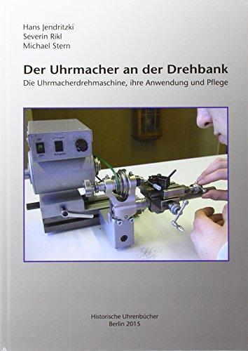 Der Uhrmacher an der Drehbank: Die Uhrmacherdrehmaschine, ihre Anwendung und Pflege