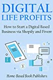 DIGITAL LIFE PROFITS: How to Start a Digital Based Business via Shopify and Fiverr