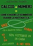 Image de Calcio + Numeri = Come vincere le scommesse usando la matematica.: Impara a scommettere come un esperto.