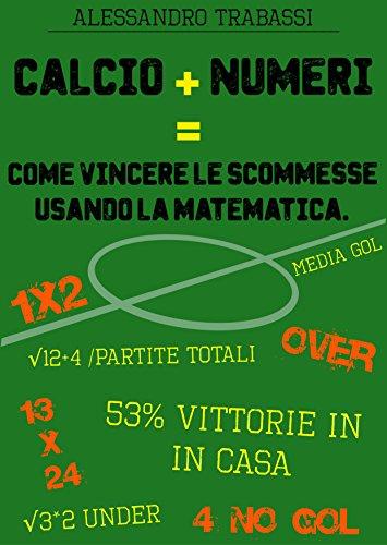 Calcio + Numeri = Come vincere le scommesse usando la matematica.: Impara a scommettere come un esperto.