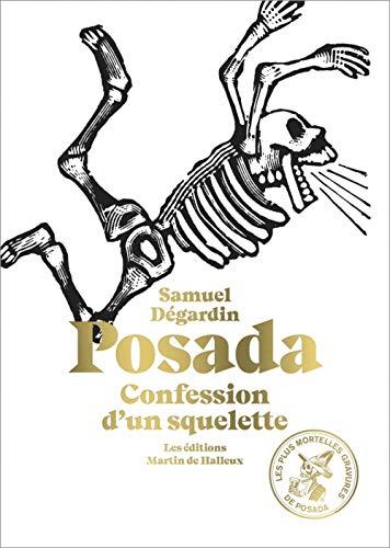 Posada : Confession d'un squelette. Avec 115 des plus mortelles gravures de José Guadalupe Posada par Samuel Dégardin,José-Guadalupe Posada