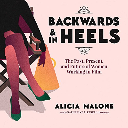 Backwards & in Heels: The Past, Present, and Futureof Women Working in Film