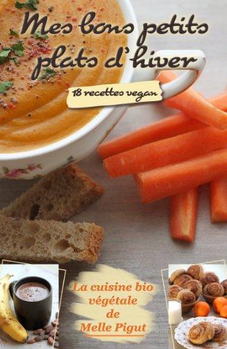 Mes Bons Petits Plats d'Hiver: 18 recettes vegan (La Cuisine Bio Végétale de Melle Pigut) par Melle Pigut