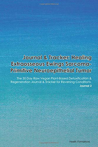 Journal & Tracker: Healing Extraosseous Ewings Sarcoma-Primitive Neuroepithelial Tumor: The 30 Day Raw Vegan Plant-Based Detoxification & Regeneration ... & Tracker for Reversing Conditions. Journal 2