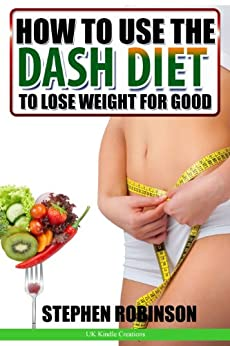 How to Use the DASH Diet to Lose Weight for Good: With Recipes (How to actually use diets Book 1) by [Robinson, Stephen]
